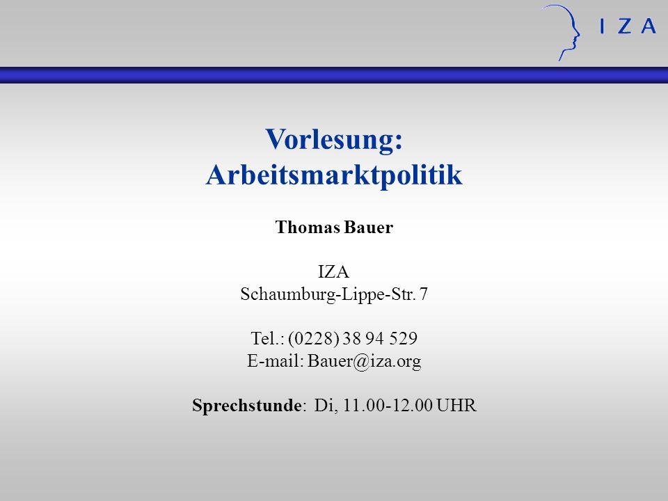 Vorlesung: Arbeitsmarktpolitik Thomas Bauer IZA Schaumburg-Lippe-Str. 7 Tel.: (0228) 38 94 529 E-mail: Bauer@iza.org Sprechstunde: Di, 11.00-12.00 UHR