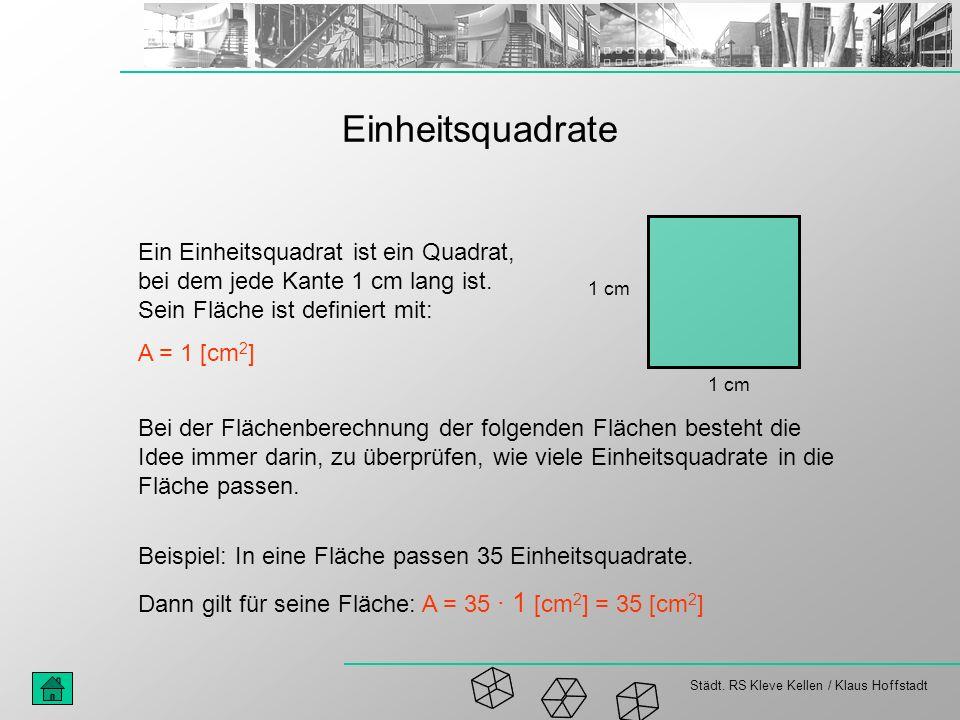Städt. RS Kleve Kellen / Klaus Hoffstadt Einheitsquadrate Ein Einheitsquadrat ist ein Quadrat, bei dem jede Kante 1 cm lang ist. Sein Fläche ist defin
