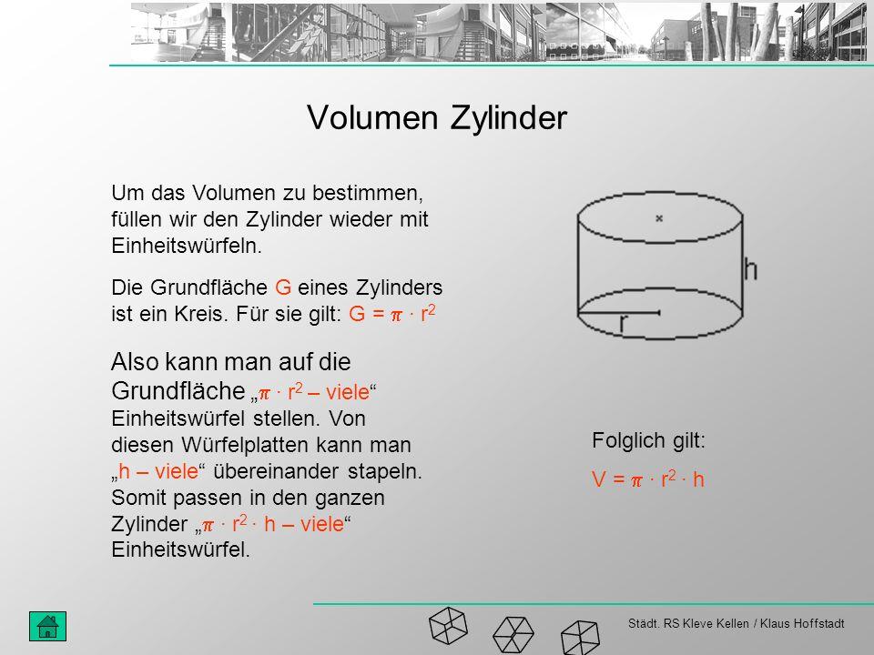 Städt. RS Kleve Kellen / Klaus Hoffstadt Volumen Zylinder Die Grundfläche G eines Zylinders ist ein Kreis. Für sie gilt: G = · r 2 Also kann man auf d