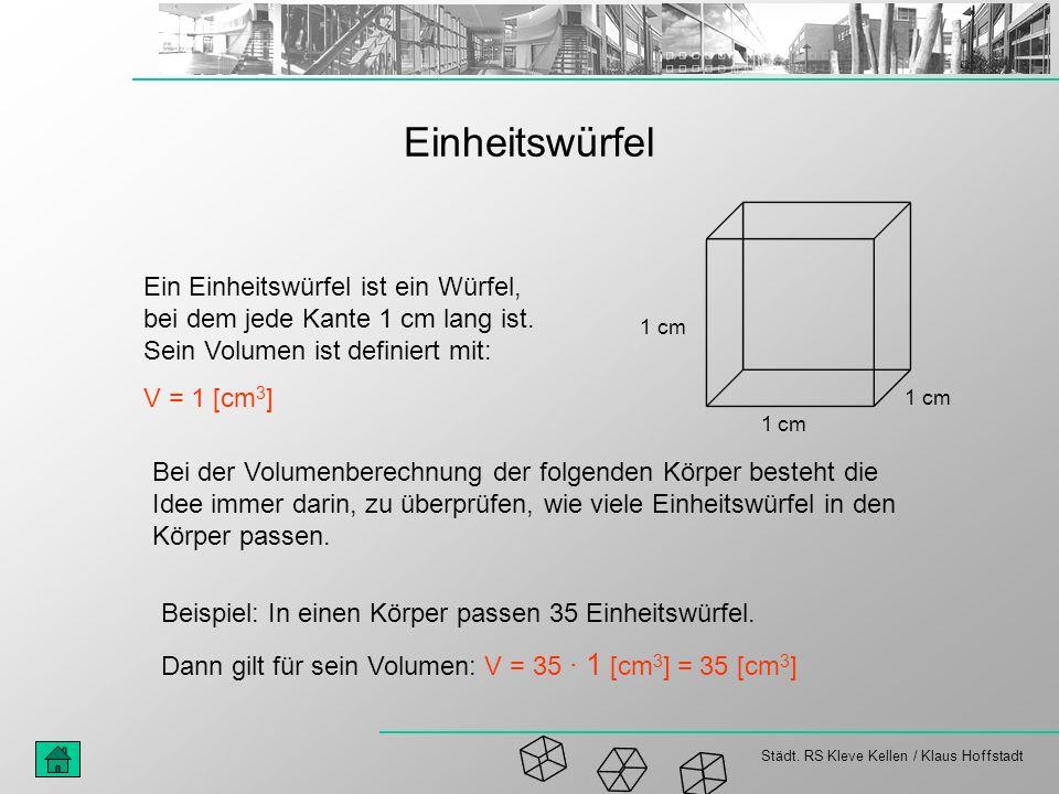 Städt. RS Kleve Kellen / Klaus Hoffstadt Einheitswürfel Ein Einheitswürfel ist ein Würfel, bei dem jede Kante 1 cm lang ist. Sein Volumen ist definier