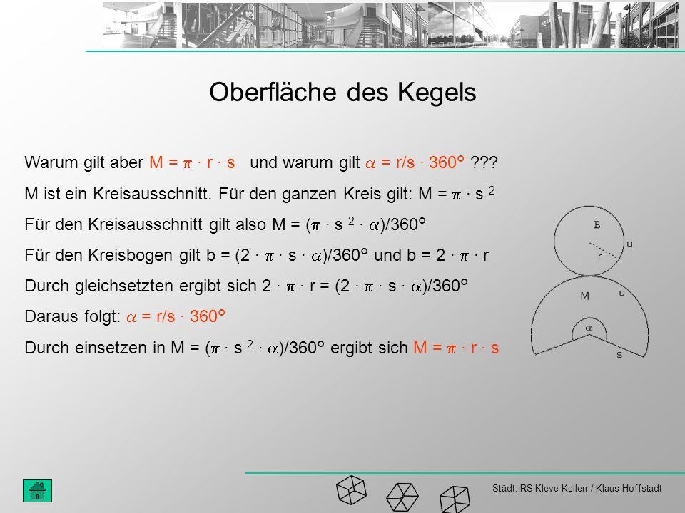 Städt. RS Kleve Kellen / Klaus Hoffstadt Oberfläche des Kegels Warum gilt aber M = · r · s und warum gilt = r/s · 360° ??? M ist ein Kreisausschnitt.
