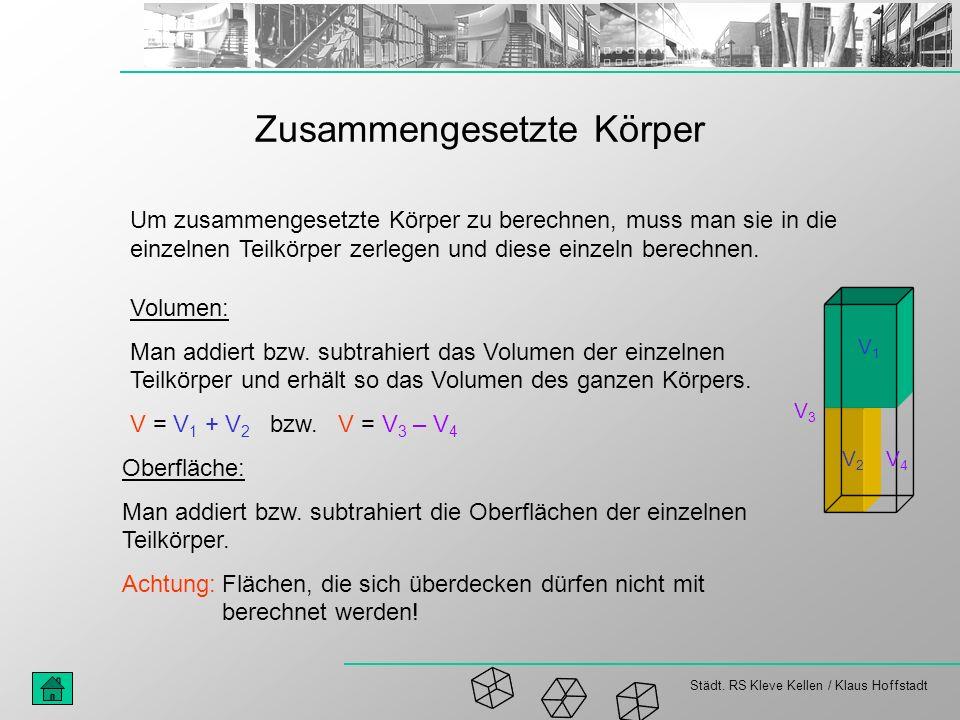 Städt. RS Kleve Kellen / Klaus Hoffstadt Zusammengesetzte Körper Um zusammengesetzte Körper zu berechnen, muss man sie in die einzelnen Teilkörper zer