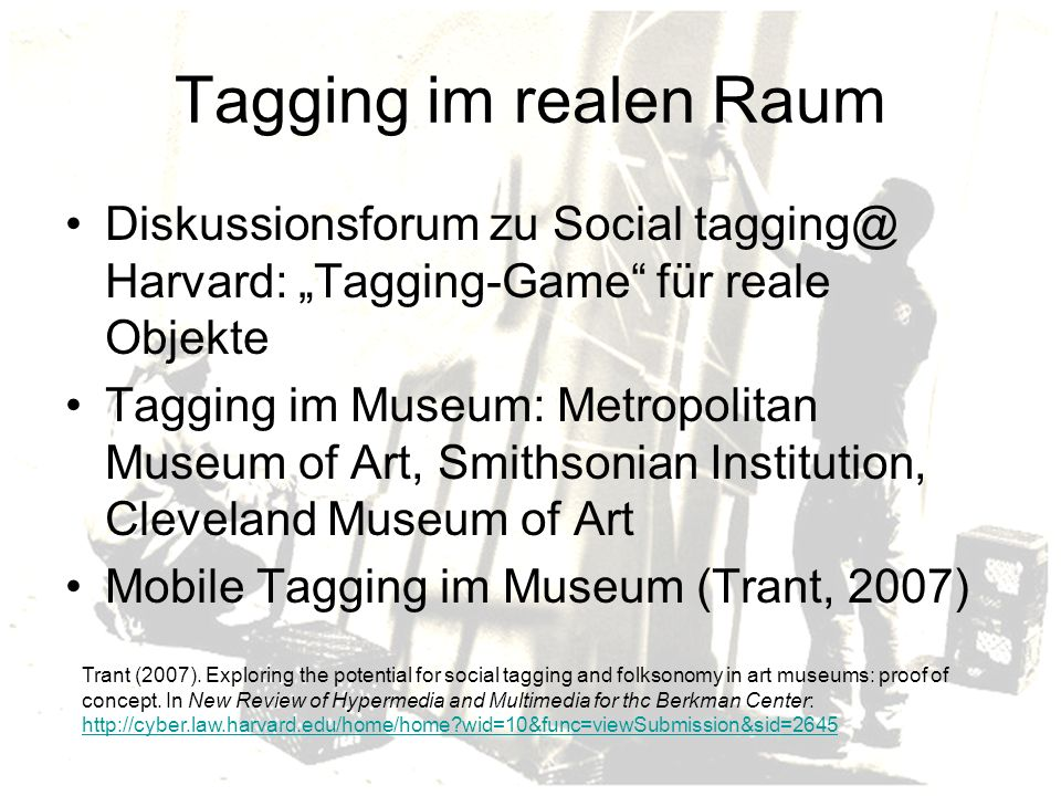 Tagging im realen Raum Diskussionsforum zu Social tagging@ Harvard: Tagging-Game für reale Objekte Tagging im Museum: Metropolitan Museum of Art, Smithsonian Institution, Cleveland Museum of Art Mobile Tagging im Museum (Trant, 2007) Trant (2007).