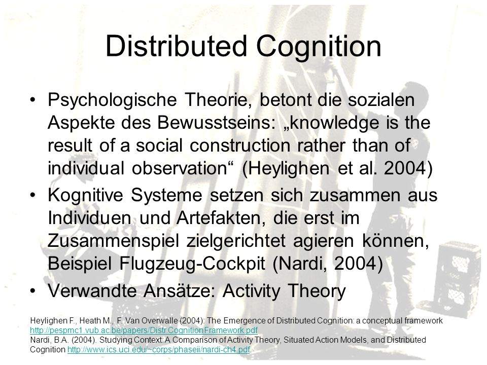 Distributed Cognition Psychologische Theorie, betont die sozialen Aspekte des Bewusstseins: knowledge is the result of a social construction rather than of individual observation (Heylighen et al.