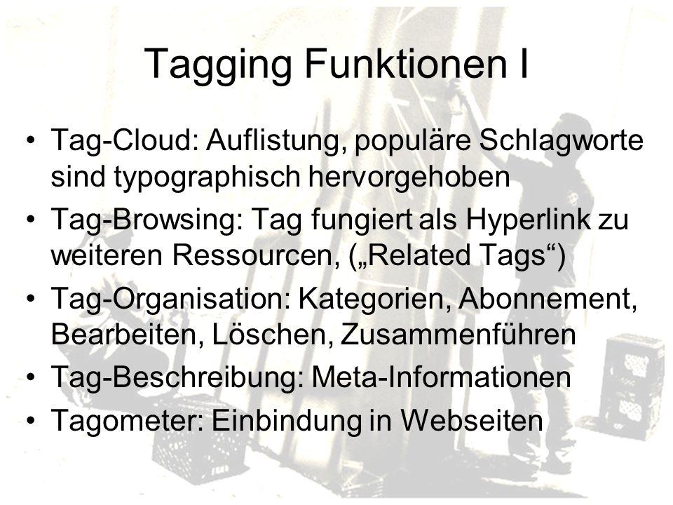 Tagging Funktionen I Tag-Cloud: Auflistung, populäre Schlagworte sind typographisch hervorgehoben Tag-Browsing: Tag fungiert als Hyperlink zu weiteren Ressourcen, (Related Tags) Tag-Organisation: Kategorien, Abonnement, Bearbeiten, Löschen, Zusammenführen Tag-Beschreibung: Meta-Informationen Tagometer: Einbindung in Webseiten