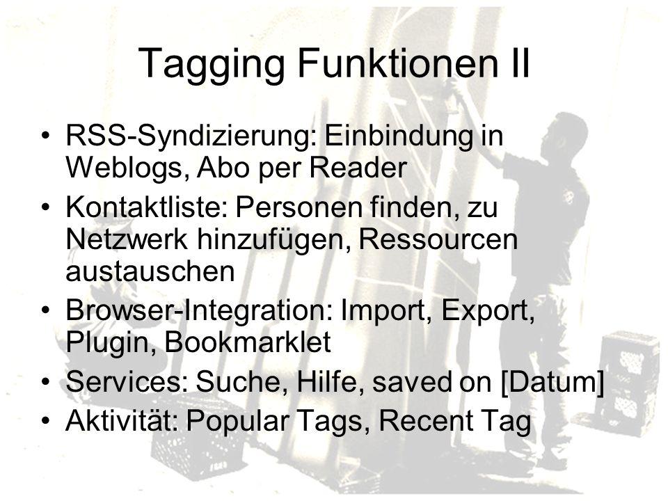 Tagging Funktionen II RSS-Syndizierung: Einbindung in Weblogs, Abo per Reader Kontaktliste: Personen finden, zu Netzwerk hinzufügen, Ressourcen austauschen Browser-Integration: Import, Export, Plugin, Bookmarklet Services: Suche, Hilfe, saved on [Datum] Aktivität: Popular Tags, Recent Tag
