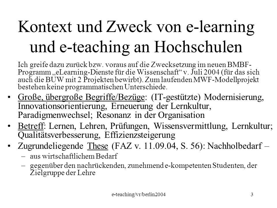 e-teaching/vr/berlin20043 Kontext und Zweck von e-learning und e-teaching an Hochschulen Ich greife dazu zurück bzw. voraus auf die Zwecksetzung im ne