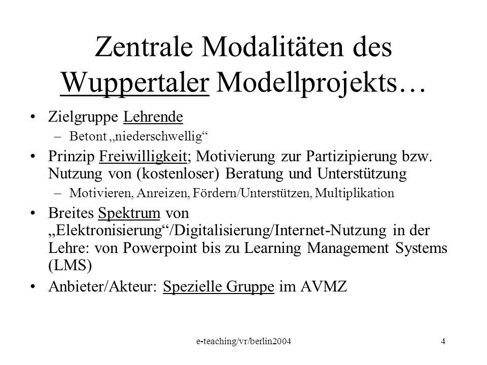 e-teaching/vr/berlin20044 Zentrale Modalitäten des Wuppertaler Modellprojekts… Zielgruppe Lehrende –Betont niederschwellig Prinzip Freiwilligkeit; Mot