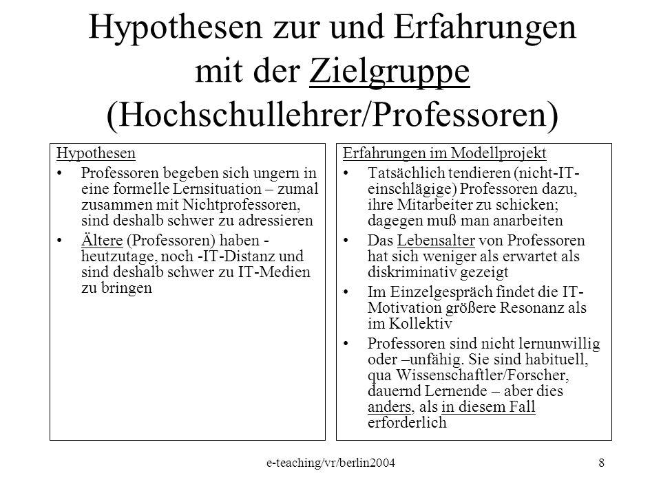 e-teaching/vr/berlin20048 Hypothesen zur und Erfahrungen mit der Zielgruppe (Hochschullehrer/Professoren) Hypothesen Professoren begeben sich ungern i