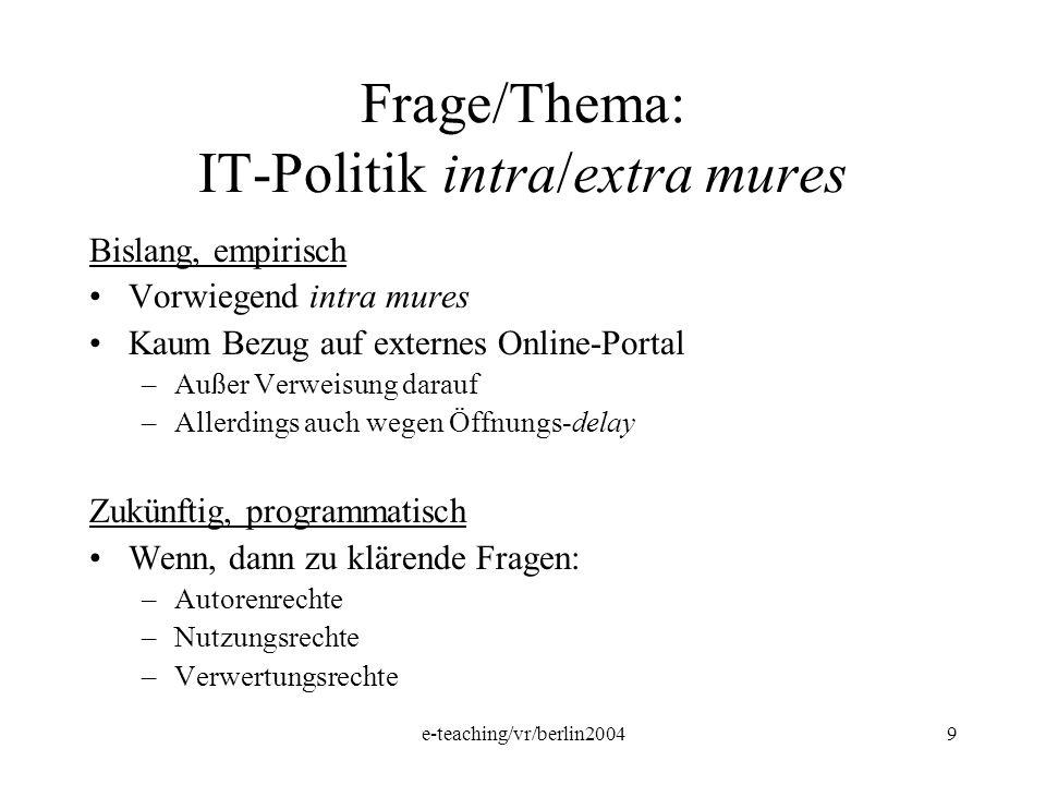 e-teaching/vr/berlin20049 Frage/Thema: IT-Politik intra/extra mures Bislang, empirisch Vorwiegend intra mures Kaum Bezug auf externes Online-Portal –A