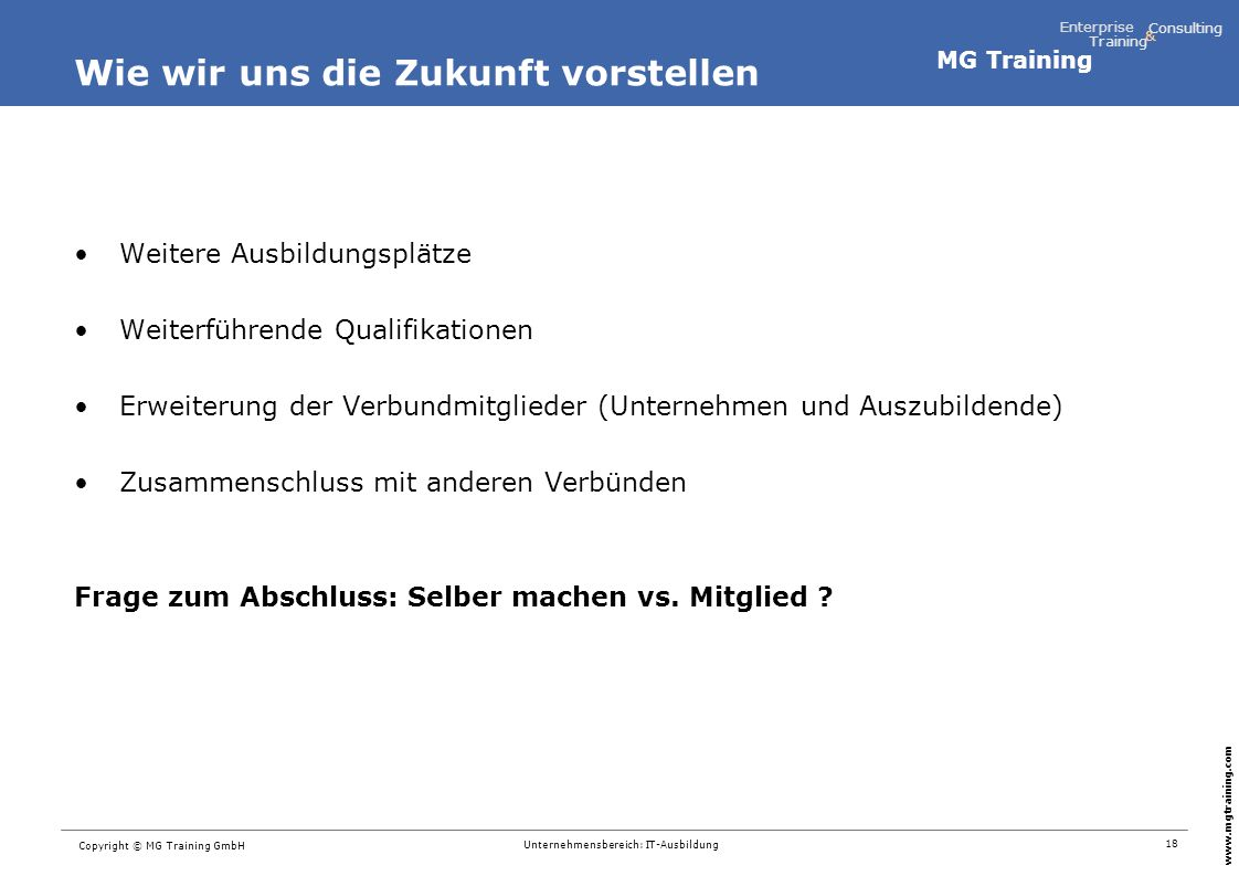 MG Training Enterprise Training Consulting & www.mgtraining.com 18 Copyright © MG Training GmbH Unternehmensbereich: IT-Ausbildung Wie wir uns die Zuk