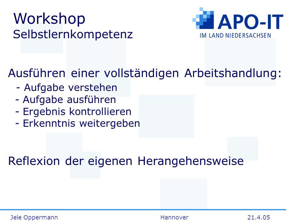 Jele Oppermann Hannover21.4.05 Workshop Selbstlernkompetenz Ausführen einer vollständigen Arbeitshandlung: - Aufgabe verstehen - Aufgabe ausführen - E