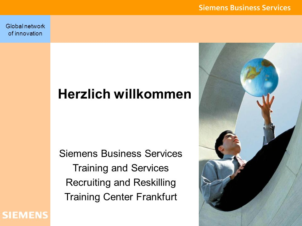 1 Global network of innovation Herzlich willkommen Siemens Business Services Training and Services Recruiting and Reskilling Training Center Frankfurt