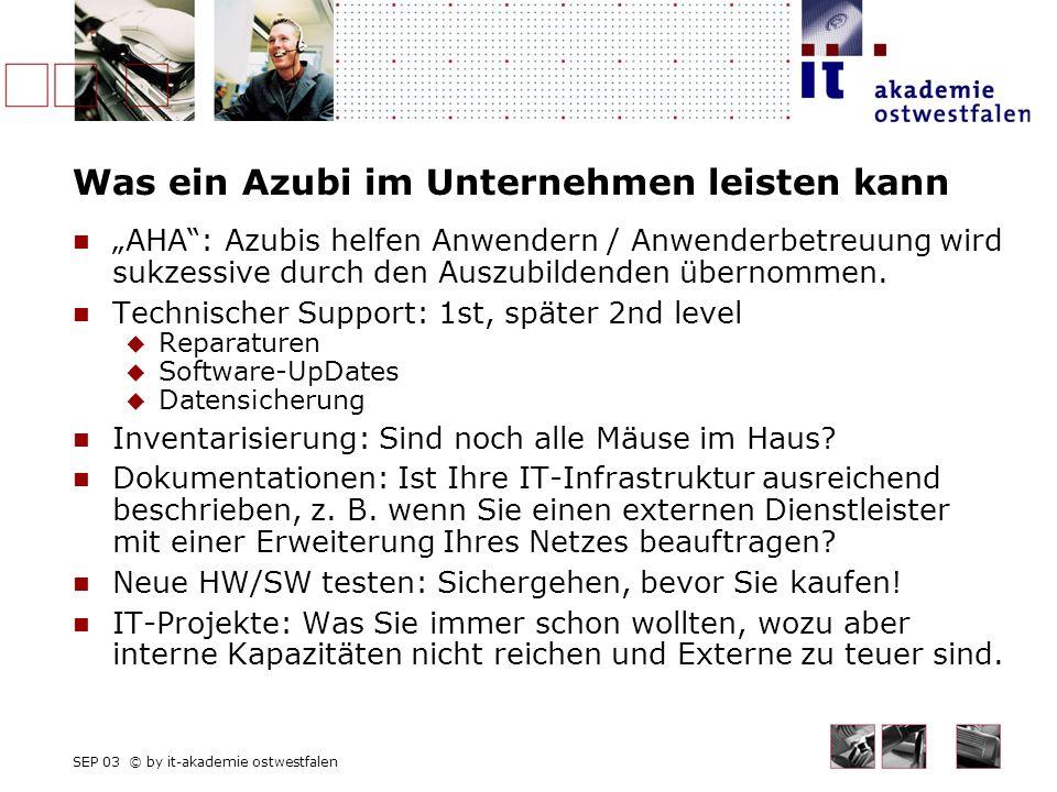 SEP 03 © by it-akademie ostwestfalen Was ein Azubi im Unternehmen leisten kann AHA: Azubis helfen Anwendern / Anwenderbetreuung wird sukzessive durch