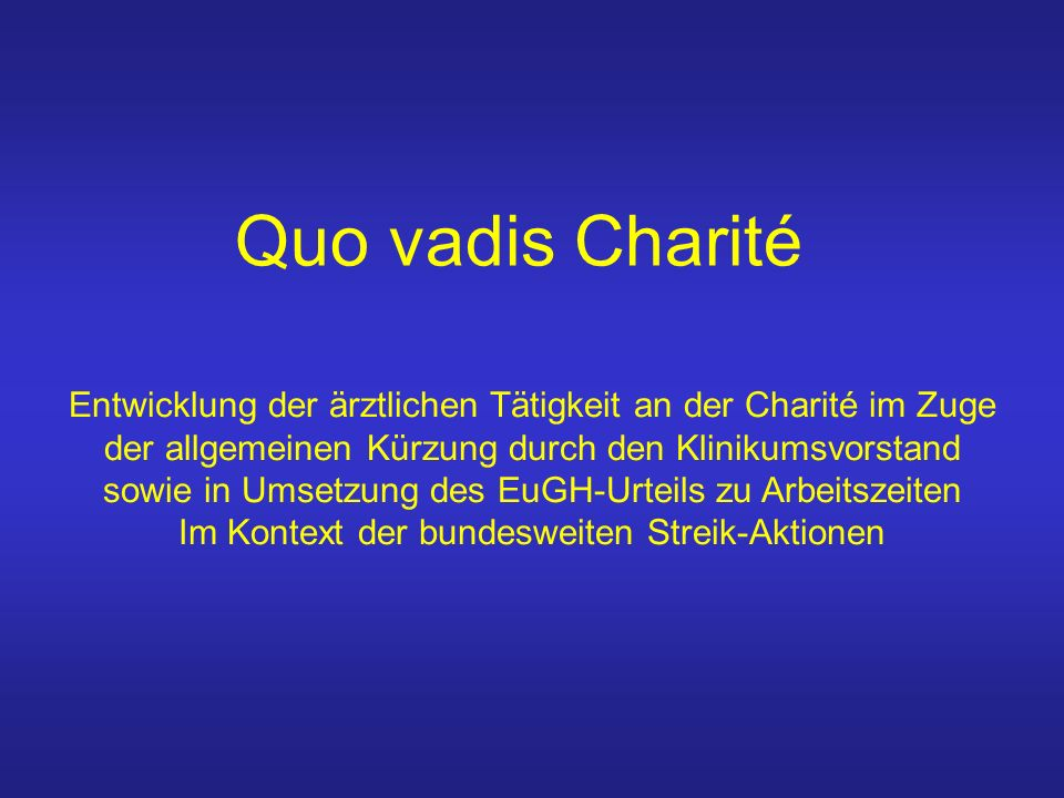 Quo vadis Charité Entwicklung der ärztlichen Tätigkeit an der Charité im Zuge der allgemeinen Kürzung durch den Klinikumsvorstand sowie in Umsetzung des EuGH-Urteils zu Arbeitszeiten Im Kontext der bundesweiten Streik-Aktionen