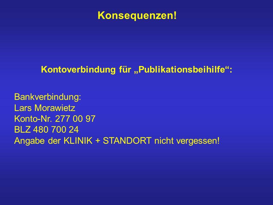 Konsequenzen! Kontoverbindung für Publikationsbeihilfe: Bankverbindung: Lars Morawietz Konto-Nr. 277 00 97 BLZ 480 700 24 Angabe der KLINIK + STANDORT