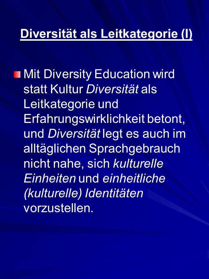 Diversität als Leitkategorie (I) Mit Diversity Education wird statt Kultur Diversität als Leitkategorie und Erfahrungswirklichkeit betont, und Diversi