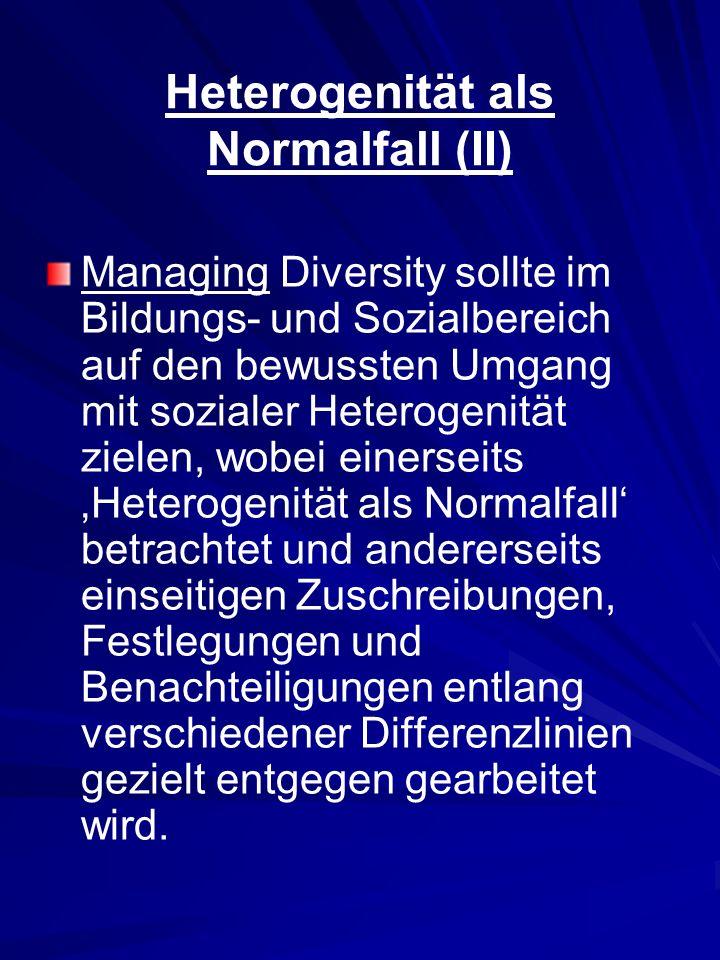 Heterogenität als Normalfall (II) Managing Diversity sollte im Bildungs- und Sozialbereich auf den bewussten Umgang mit sozialer Heterogenität zielen,