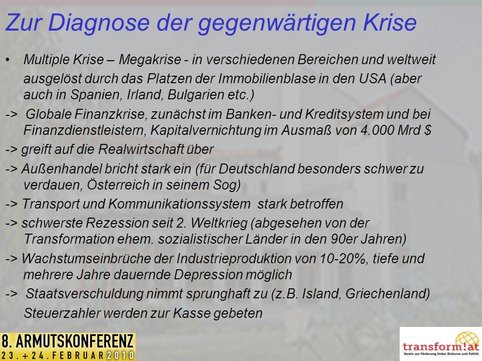 Zur Diagnose der gegenwärtigen Krise Multiple Krise – Megakrise - in verschiedenen Bereichen und weltweit ausgelöst durch das Platzen der Immobilienblase in den USA (aber auch in Spanien, Irland, Bulgarien etc.) -> Globale Finanzkrise, zunächst im Banken- und Kreditsystem und bei Finanzdienstleistern, Kapitalvernichtung im Ausmaß von 4.000 Mrd $ -> greift auf die Realwirtschaft über -> Außenhandel bricht stark ein (für Deutschland besonders schwer zu verdauen, Österreich in seinem Sog) -> Transport und Kommunikationssystem stark betroffen -> schwerste Rezession seit 2.