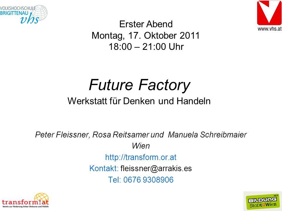 Peter Fleissner, Rosa Reitsamer und Manuela Schreibmaier Wien http://transform.or.at Kontakt: fleissner@arrakis.es Tel: 0676 9308906 Future Factory Werkstatt für Denken und Handeln Erster Abend Montag, 17.