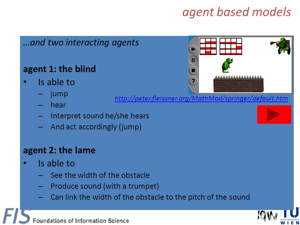 …and two interacting agents agent 1: the blind Is able to – jump – hear – Interpret sound he/she hears – And act accordingly (jump) agent 2: the lame Is able to – See the width of the obstacle – Produce sound (with a trumpet) – Can link the width of the obstacle to the pitch of the sound http://peter.fleissner.org/MathMod/springer/default.htm agent based models