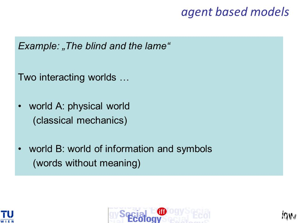 Example: The blind and the lame Two interacting worlds … world A: physical world (classical mechanics) world B: world of information and symbols (words without meaning) agent based models