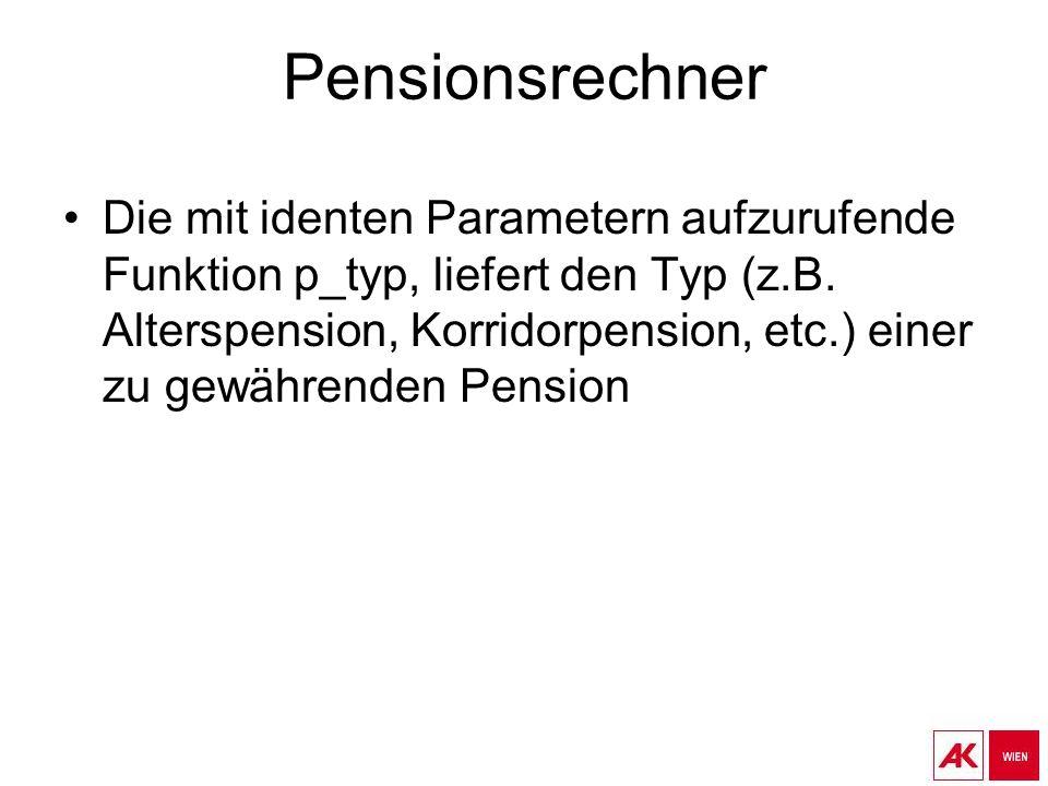 Pensionsrechner Die mit identen Parametern aufzurufende Funktion p_typ, liefert den Typ (z.B. Alterspension, Korridorpension, etc.) einer zu gewährend