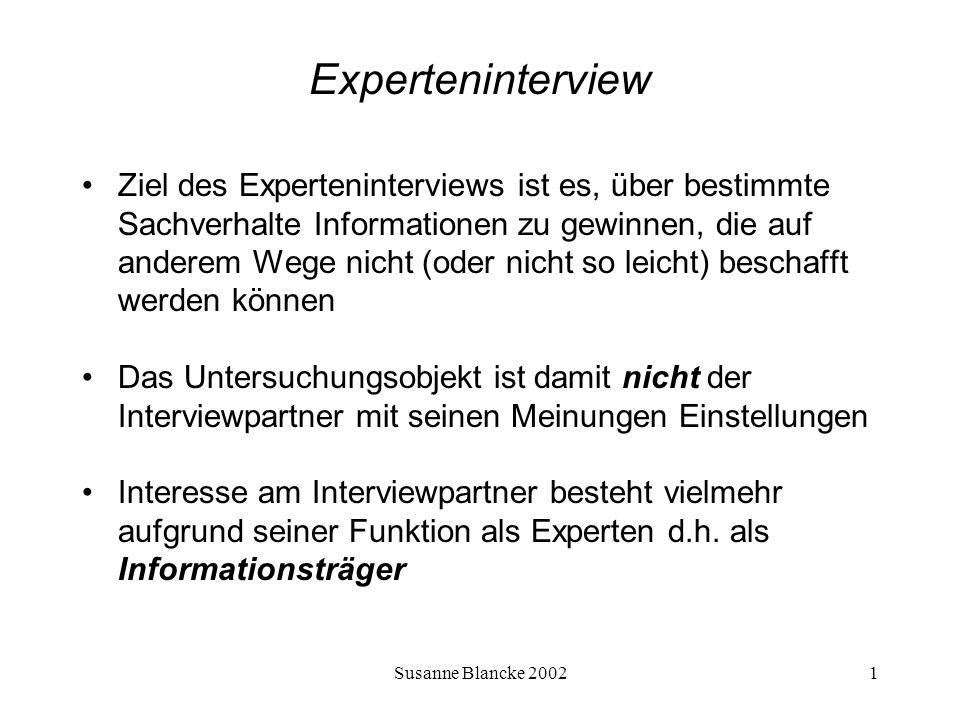 Susanne Blancke 200212 Experteninterview Vorgehen Schritt 3 Und 4 : Pretest und Überarbeitung des Fragebogens Mit dem Pretest soll der Fragebogen darauf überprüft werden 1.ob die Fragen verständlich sind und beantwortet werden können, 2.ob die gewünschten Informationen mit den Fragen tatsächlich gewonnen werden können, 3.ob Fragen überflüssig / redundant sind 4.Und wie lange das Interview etwa dauert Dem Pretest folgt bei Bedarf die Überarbeitung des Fragebogens