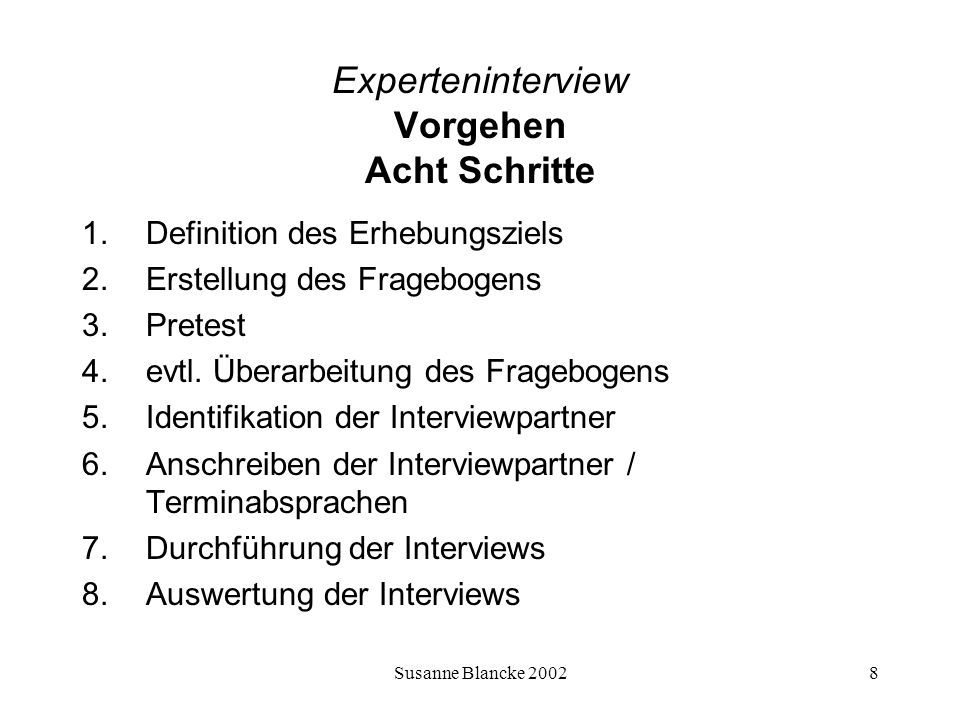 Susanne Blancke 20028 Experteninterview Vorgehen Acht Schritte 1.Definition des Erhebungsziels 2.Erstellung des Fragebogens 3.Pretest 4.evtl. Überarbe