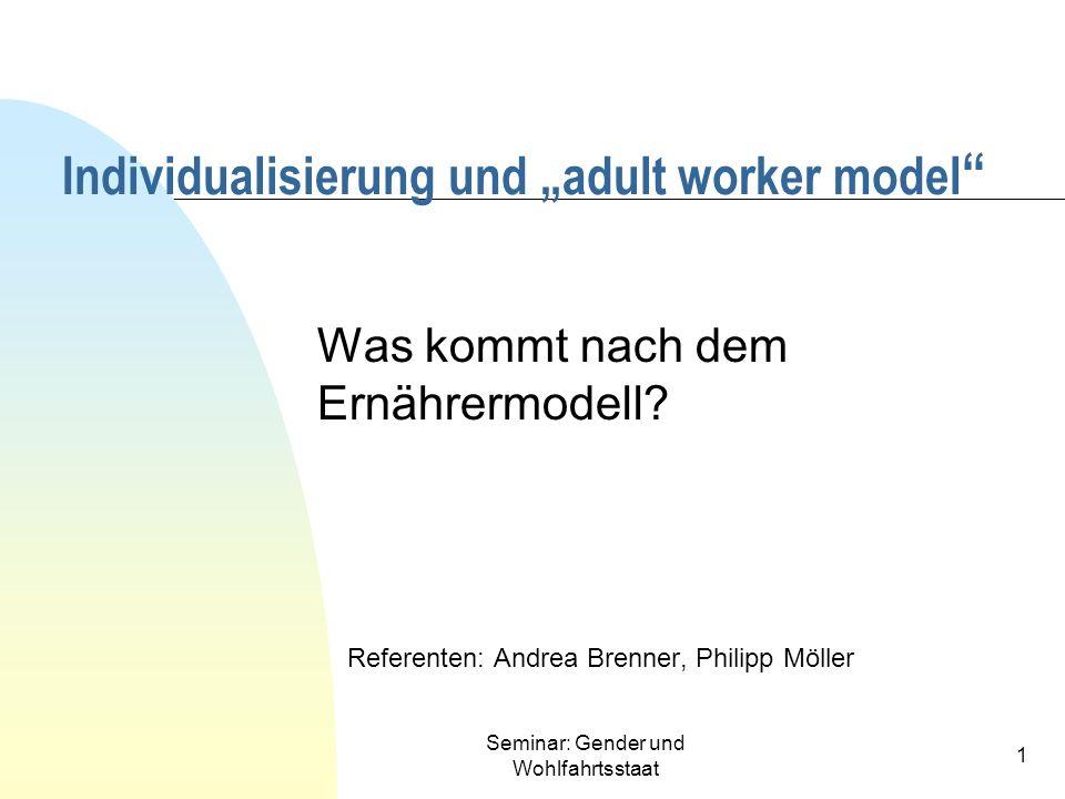 Seminar: Gender und Wohlfahrtsstaat 1 Was kommt nach dem Ernährermodell? Referenten: Andrea Brenner, Philipp Möller Individualisierung und adult worke