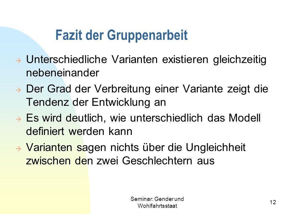 Seminar: Gender und Wohlfahrtsstaat 12 Fazit der Gruppenarbeit Unterschiedliche Varianten existieren gleichzeitig nebeneinander Der Grad der Verbreitu