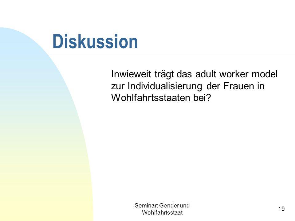 Seminar: Gender und Wohlfahrtsstaat 19 Diskussion Inwieweit trägt das adult worker model zur Individualisierung der Frauen in Wohlfahrtsstaaten bei?