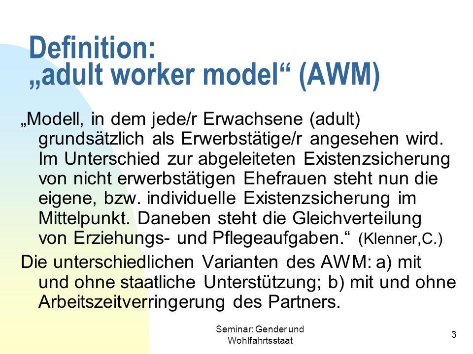 Seminar: Gender und Wohlfahrtsstaat 3 Definition: adult worker model (AWM) Modell, in dem jede/r Erwachsene (adult) grundsätzlich als Erwerbstätige/r