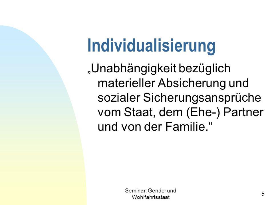 Seminar: Gender und Wohlfahrtsstaat 5 Individualisierung Unabhängigkeit bezüglich materieller Absicherung und sozialer Sicherungsansprüche vom Staat,