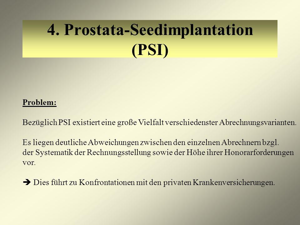 4. Prostata-Seedimplantation (PSI) Problem: Bezüglich PSI existiert eine große Vielfalt verschiedenster Abrechnungsvarianten. Es liegen deutliche Abwe