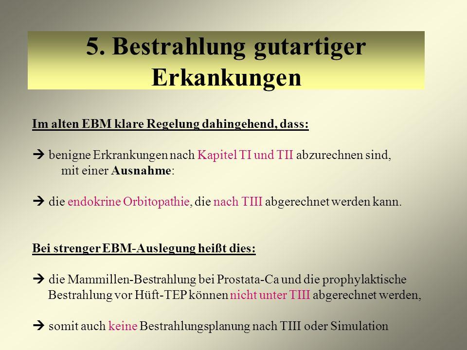 5. Bestrahlung gutartiger Erkankungen Im alten EBM klare Regelung dahingehend, dass: benigne Erkrankungen nach Kapitel TI und TII abzurechnen sind, mi