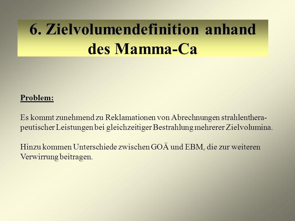 6. Zielvolumendefinition anhand des Mamma-Ca Problem: Es kommt zunehmend zu Reklamationen von Abrechnungen strahlenthera- peutischer Leistungen bei gl