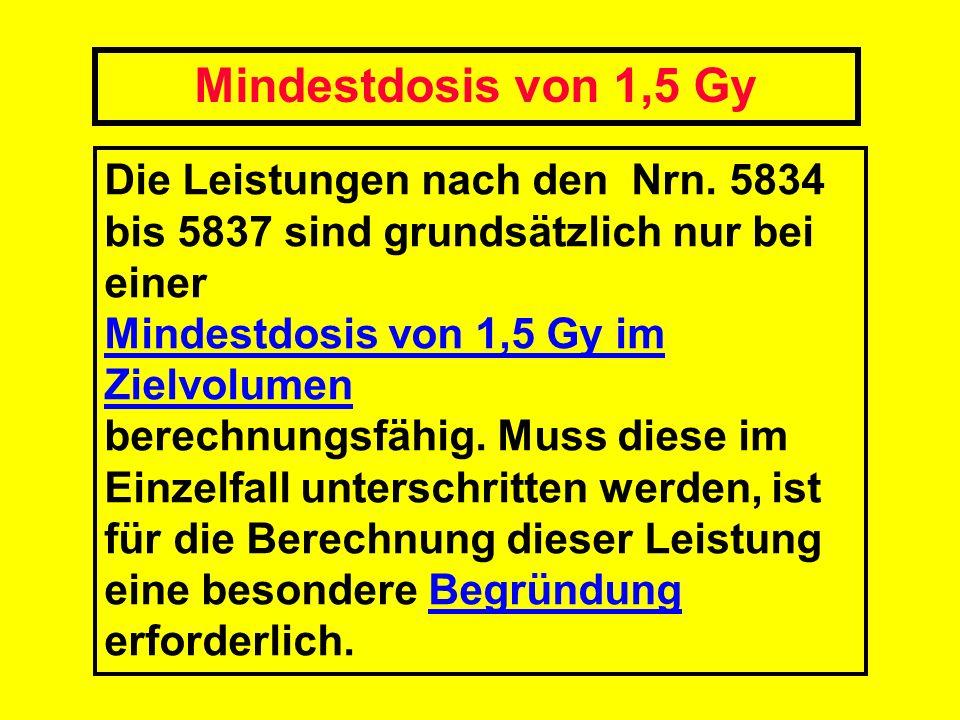 Mindestdosis von 1,5 Gy Die Leistungen nach den Nrn. 5834 bis 5837 sind grundsätzlich nur bei einer Mindestdosis von 1,5 Gy im Zielvolumen berechnungs