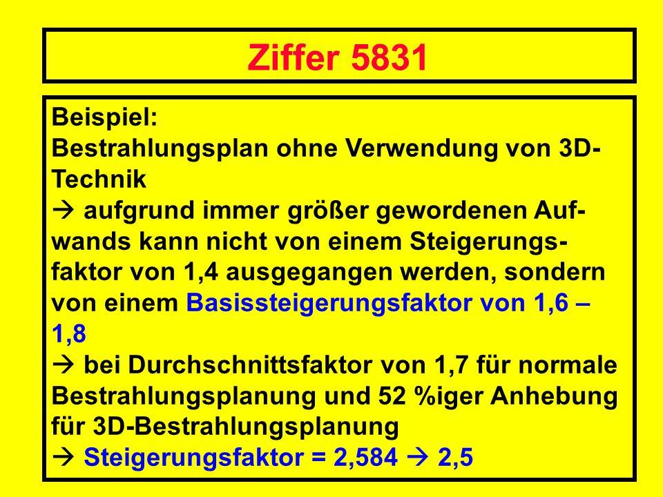 Ziffer 5831 Beispiel: Bestrahlungsplan ohne Verwendung von 3D- Technik aufgrund immer größer gewordenen Auf- wands kann nicht von einem Steigerungs- f