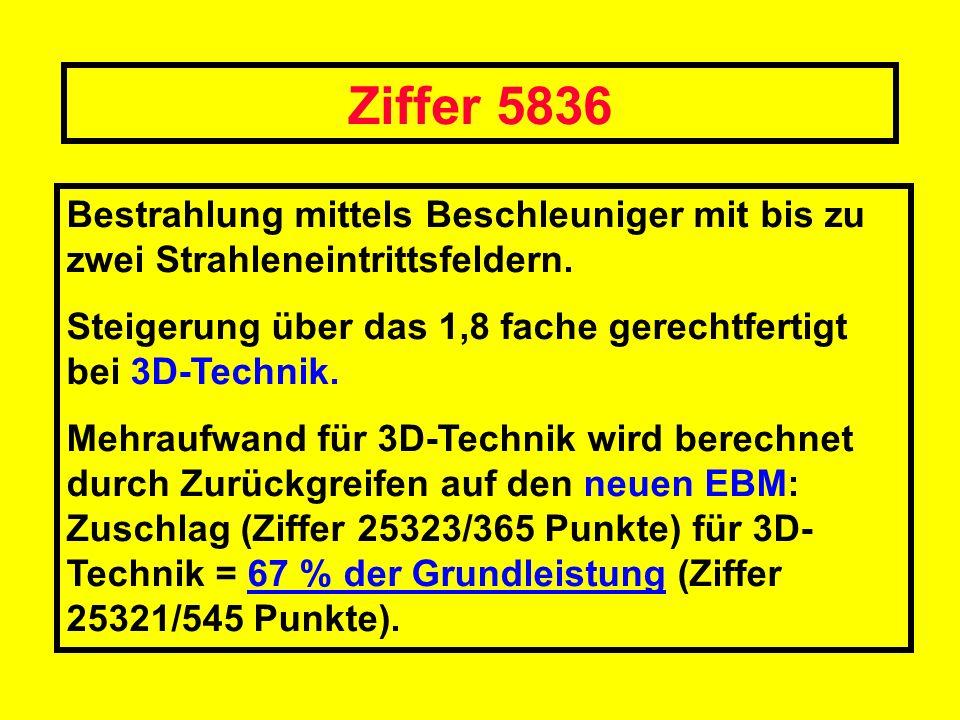Ziffer 5836 Bestrahlung mittels Beschleuniger mit bis zu zwei Strahleneintrittsfeldern. Steigerung über das 1,8 fache gerechtfertigt bei 3D-Technik. M