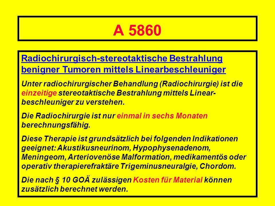 A 5860 Radiochirurgisch-stereotaktische Bestrahlung benigner Tumoren mittels Linearbeschleuniger Unter radiochirurgischer Behandlung (Radiochirurgie)