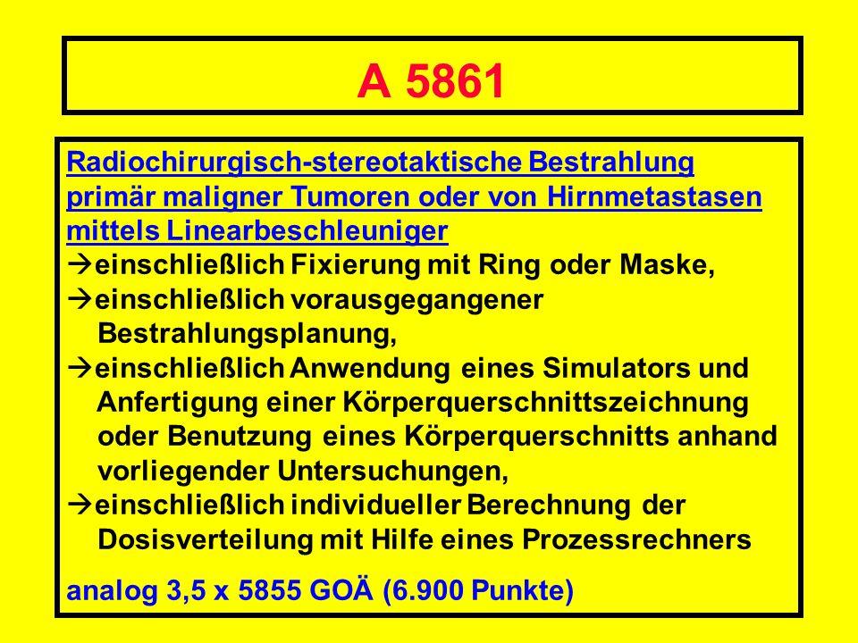 A 5861 Radiochirurgisch-stereotaktische Bestrahlung primär maligner Tumoren oder von Hirnmetastasen mittels Linearbeschleuniger einschließlich Fixieru