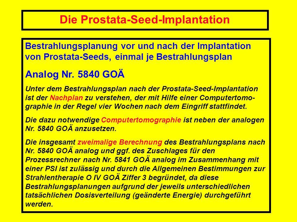 Die Prostata-Seed-Implantation Bestrahlungsplanung vor und nach der Implantation von Prostata-Seeds, einmal je Bestrahlungsplan Analog Nr. 5840 GOÄ Un