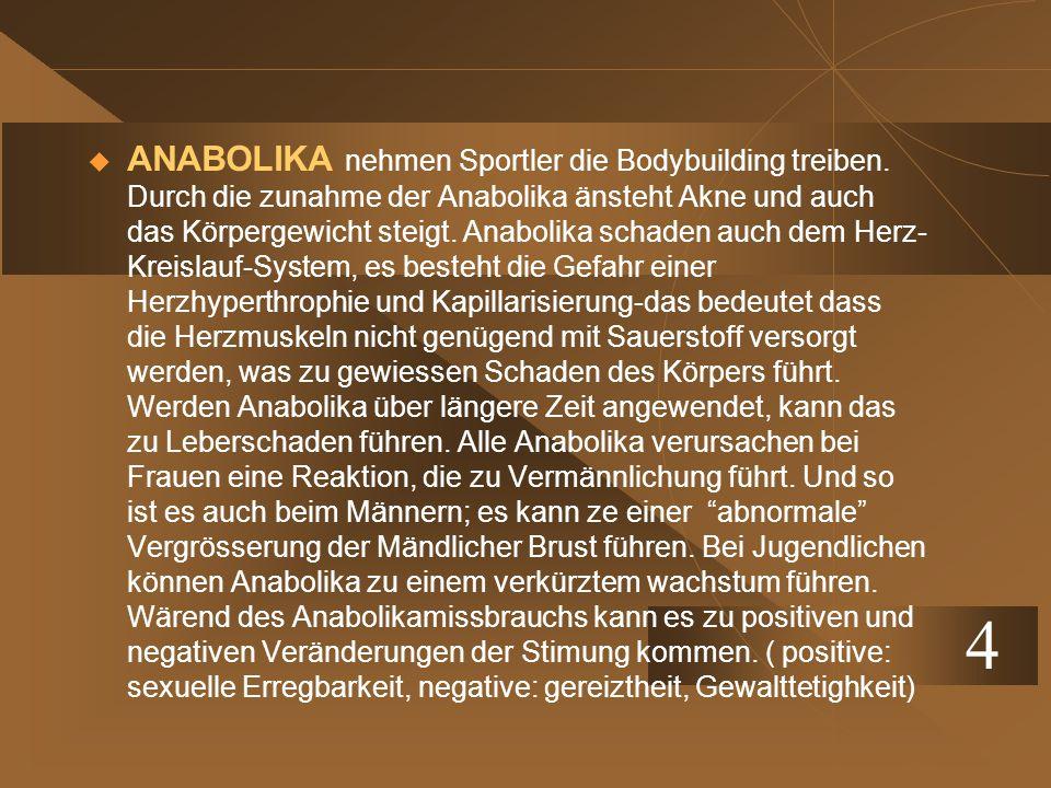 ANABOLIKA nehmen Sportler die Bodybuilding treiben. Durch die zunahme der Anabolika änsteht Akne und auch das Körpergewicht steigt. Anabolika schaden