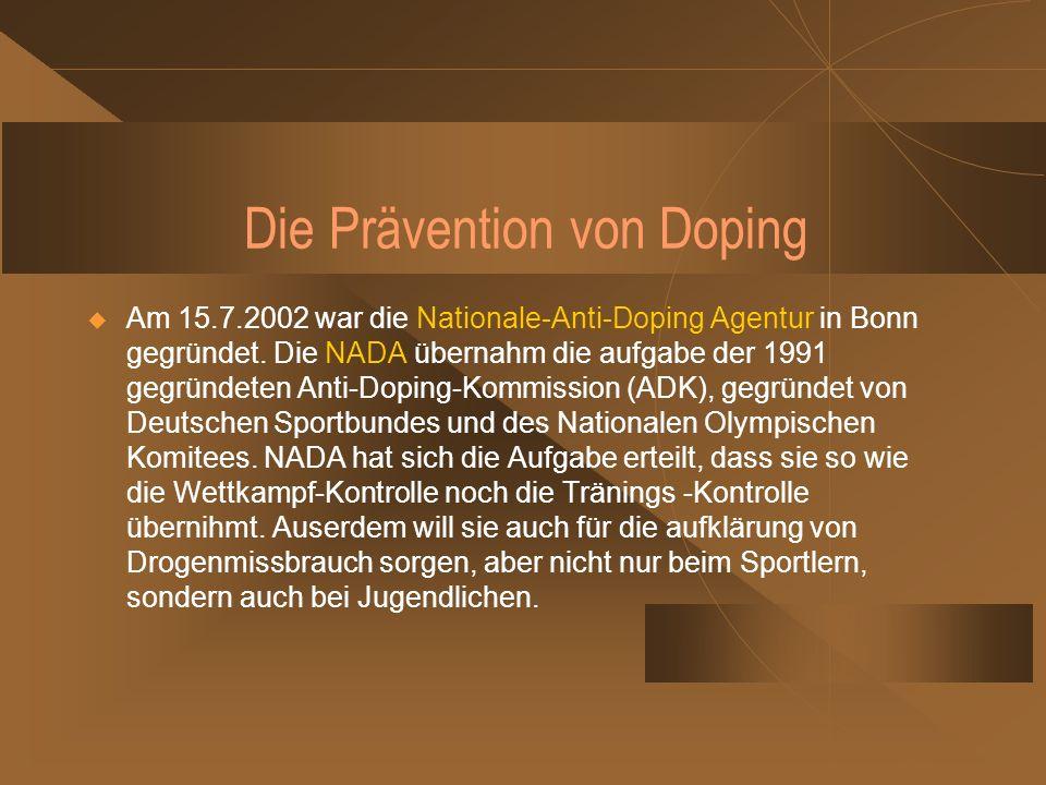 Die Prävention von Doping Am 15.7.2002 war die Nationale-Anti-Doping Agentur in Bonn gegründet. Die NADA übernahm die aufgabe der 1991 gegründeten Ant