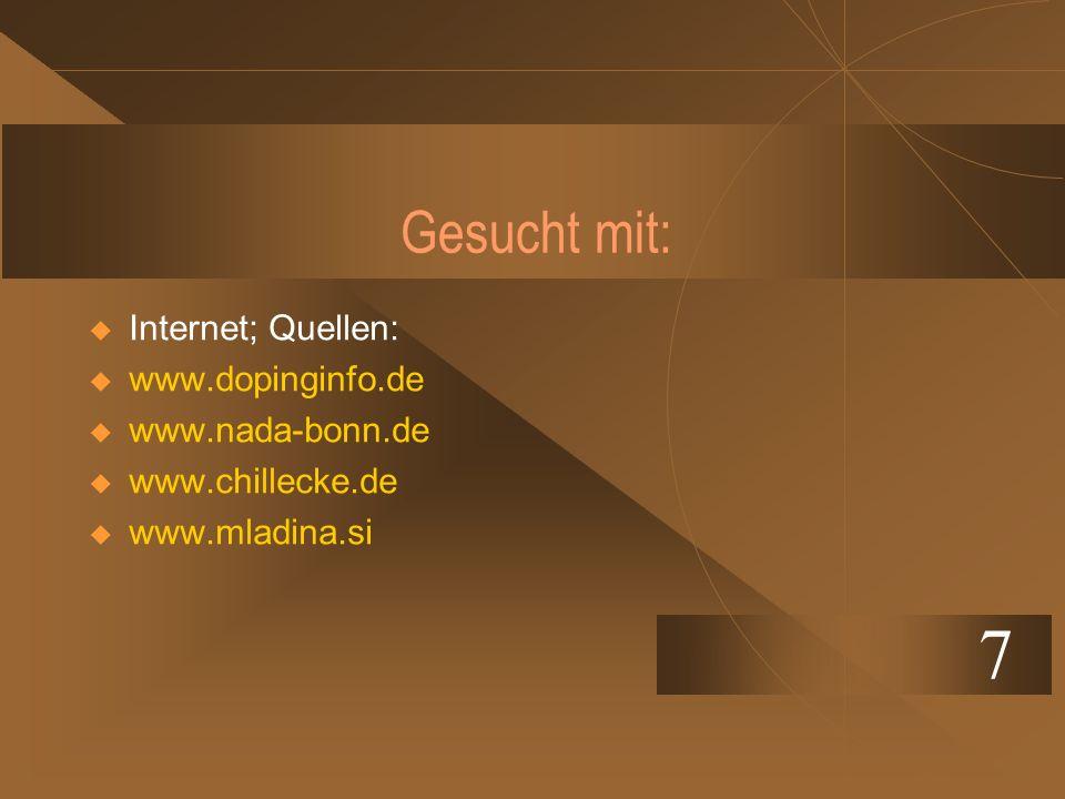 Gesucht mit: Internet; Quellen: www.dopinginfo.de www.nada-bonn.de www.chillecke.de www.mladina.si 7