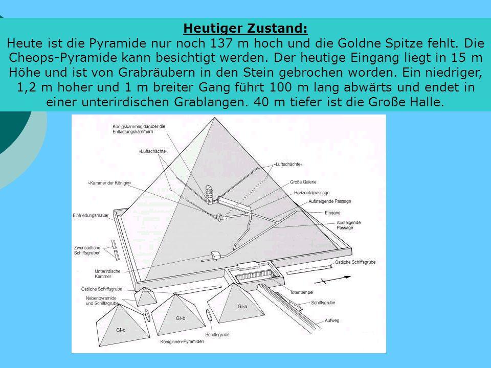 Heutiger Zustand: Heute ist die Pyramide nur noch 137 m hoch und die Goldne Spitze fehlt. Die Cheops-Pyramide kann besichtigt werden. Der heutige Eing