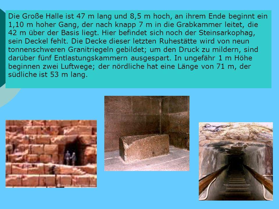 Die Große Halle ist 47 m lang und 8,5 m hoch, an ihrem Ende beginnt ein 1,10 m hoher Gang, der nach knapp 7 m in die Grabkammer leitet, die 42 m über