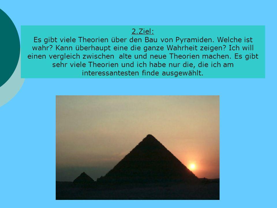 2.Ziel: Es gibt viele Theorien über den Bau von Pyramiden. Welche ist wahr? Kann überhaupt eine die ganze Wahrheit zeigen? Ich will einen vergleich zw