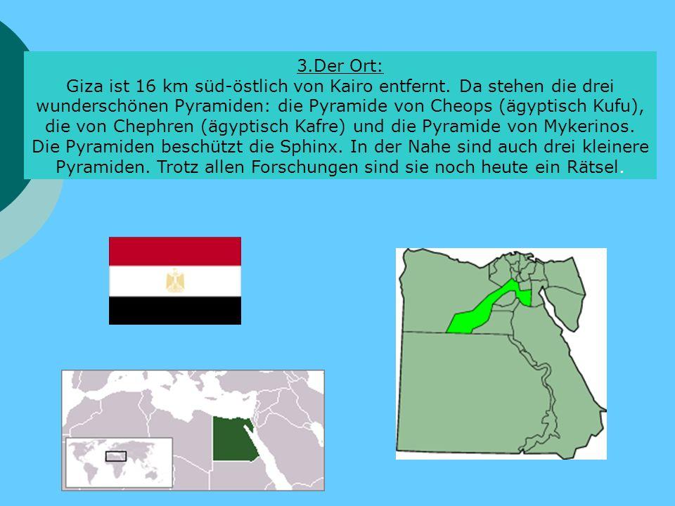 3.Der Ort: Giza ist 16 km süd-östlich von Kairo entfernt. Da stehen die drei wunderschönen Pyramiden: die Pyramide von Cheops (ägyptisch Kufu), die vo
